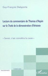 Lecture du commentaire de Thomas d'Aquin sur le Traité de la démonstration d'Aristote : savoir, c'est connaître la cause