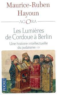 Les lumières de Cordoue à Berlin : une histoire intellectuelle du judaïsme. Volume 1