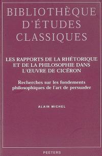 Les rapports de la rhétorique et de la philosophie dans l'oeuvre de Cicéron : recherches sur les fondements philosophiques de l'art de persuader