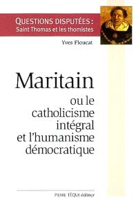 Maritain ou le catholicisme intégral et l'humanisme démocratique