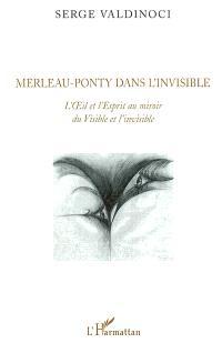 Merleau-Ponty dans l'invisible : L'oeil et l'esprit au miroir du Visible et l'invisible