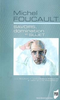 Michel Foucault : savoirs, domination et sujet