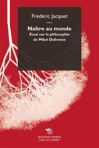 Naître au monde : essai sur la philosophie de Mikel Dufrenne