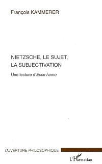 Nietzsche, le sujet, la subjectivation : une lecture d'Ecce homo