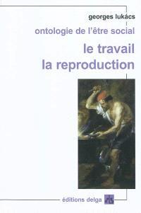 Ontologie de l'être social, Le travail, la reproduction