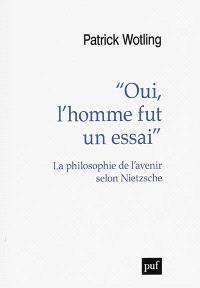 Oui, l'homme fut un essai : la philosophie de l'avenir selon Nietzsche