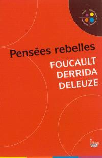 Pensées rebelles : Foucault, Derrida, Deleuze
