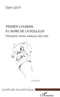 Penser l'humain à l'aune de la douleur : philosophie, histoire, médecine 1845-1945