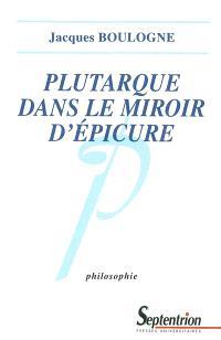 Plutarque dans le miroir d'Epicure : analyse d'une critique systématique de l'épicurisme