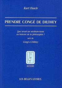 Prendre congé de Dilthey : que serait un néohistorisme en histoire de la philosophie ?; Suivi de Congé à Dilthey