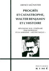 Progrès et catastrophe : Walter Benjamin et l'histoire : réflexions sur l'itinéraire philosophique d'un marxisme mélancolique