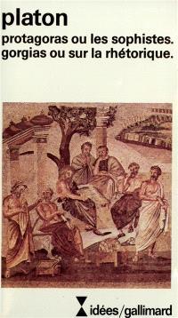 Protagoras ou les sophistes; Gorgias ou sur la rhétorique