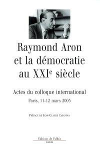 Raymond Aron et la démocratie au XXIe siècle : centenaire de la naissance de Raymond Aron : actes du colloque international de Paris tenu les 11 et 12 mars 2005 à l'Ecole des hautes études en sciences sociales