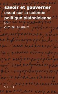 Savoir et gouverner : essai sur la science politique platonicienne