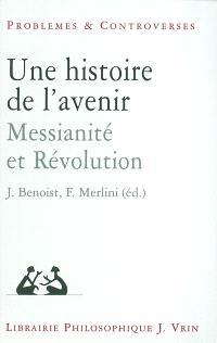 Une histoire de l'avenir : messianité et révolution