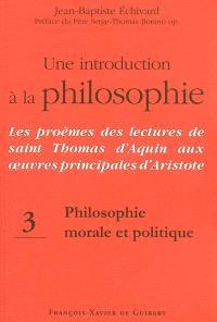 Une introduction à la philosophie : les proèmes des lectures de saint Thomas d'Aquin aux oeuvres principales d'Aristote. Volume 3, Philosophie morale et politique