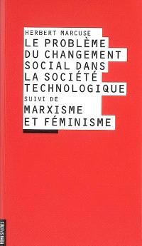 Le problème du changement social dans la société technologique; Suivi de Marxisme et féminisme