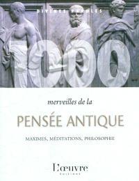 1.000 merveilles de la pensée antique : maximes, méditations, philosophie