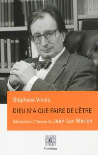Dieu n'a que faire de l'être : une introduction à l'oeuvre de Jean-Luc Marion