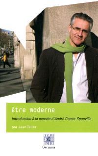 Etre moderne : introduction à la pensée d'André Comte-Sponville; Et entretien avec André Comte-Sponville