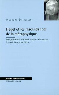 Hegel et les rescendances de la métaphysique : Schopenhauer, Nietzsche, Marx, Kierkegaard : le positivisme scientifique