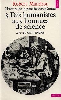 Histoire de la pensée européenne. Volume 3, Des humanistes aux hommes de science : 16e et 17e siècle