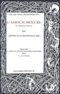 L'amour sexuel : sa métaphysique. Suivi de L'amour selon les philosophes