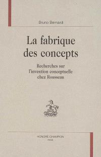 La fabrique des concepts : recherches sur l'invention conceptuelle chez Rousseau