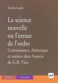 La science nouvelle ou L'extase de l'ordre : connaissance, rhétorique et science dans l'oeuvre de G.B. Vico