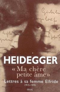 Ma chère petite âme : lettres de Martin Heidegger à sa femme Elfriede, 1915-1970