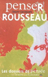 Penser Jean-Jacques Rousseau