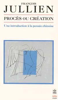 Procès ou création : une introduction à la pensée chinoise : essai de problématique interculturelle