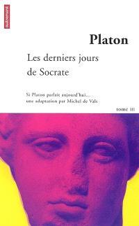 Si Platon parlait aujourd'hui.... Volume 3, Les derniers jours de Socrate