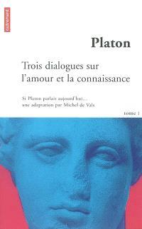 Si Platon parlait aujourd'hui.... Volume 1, Trois dialogues sur l'amour et la connaissance