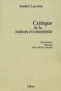 Critique de la raison économiste  : l' économie n'est pas une science morale