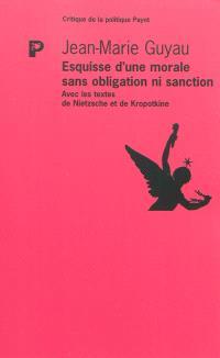 Esquisse d'une morale sans obligation ni sanction : avec les textes de Nietzsche et de Kropotkine