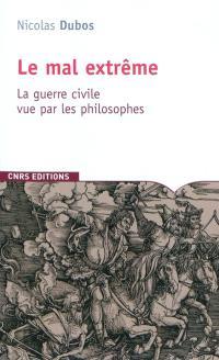 Le mal extrême : la guerre civile vue par les philosophes des origines à nos jours