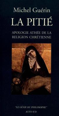 La pitié : apologie athée de la religion chrétienne