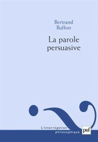 La parole persuasive : théorie et pratique de l'argumentation persuasive