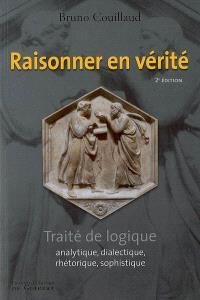 Raisonner en vérité : traité de logique analytique, dialectique, rhétorique, sophistique