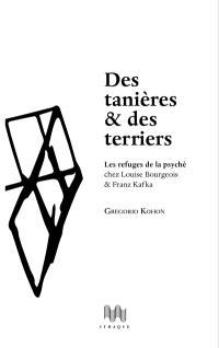 Des tanières & des terriers : les refuges de la psyché chez Louise Bourgeois & Franz Kafka : essai psychanalytique