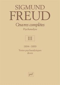 Oeuvres complètes : psychanalyse. Volume 3, 1894-1899 : textes psychanalytiques divers