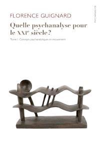 Quelle psychanalyse pour le XXIe siècle ?. Volume 1, Concepts psychanalytiques en mouvement