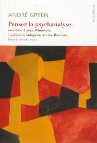 Penser la psychanalyse : avec Bion, Lacan, Winnicott, Laplanche, Aulagnier, Anzieu, Rosolato
