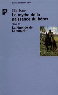 Le mythe de la naissance du héros; Suivi de La légende de Lohengrin