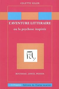 L'aventure littéraire ou La psychose inspirée : Rousseau, Joyce, Pessoa