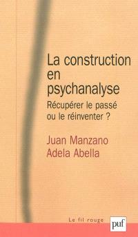 La construction en psychanalyse : récupérer le passé ou le réinventer ?