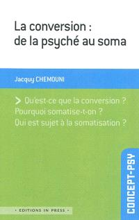 La conversion : de la psyché au soma : qu'est-ce que la conversion ? pourquoi somatise-t-on ? qui est sujet à la somatisation ?