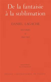 Oeuvres. Volume 5, De la fantaisie à la sublimation (1962-1964)