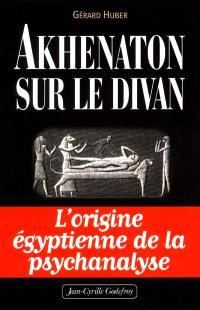 Akhenaton sur le divan : les origines égyptiennes de la psychanalyse